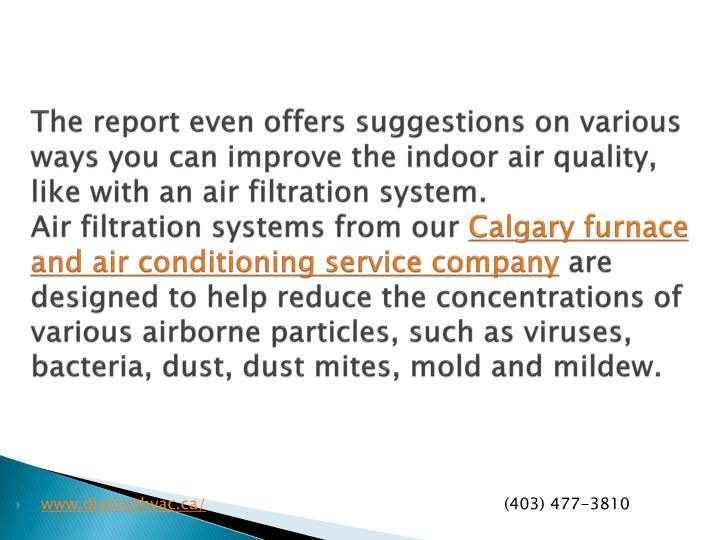 The report even offers suggestions on various ways you can improve the indoor air quality, like with an air filtration system.