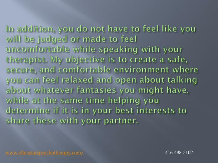In addition, you do not have to feel like you will be judged or made to feel uncomfortable while speaking with your therapist. My objective is to create a safe, secure, and comfortable environment where you can feel relaxed and open about talking about whatever fantasies you might have, while at the same time helping you determine if it is in your best interests to share these with your partner.