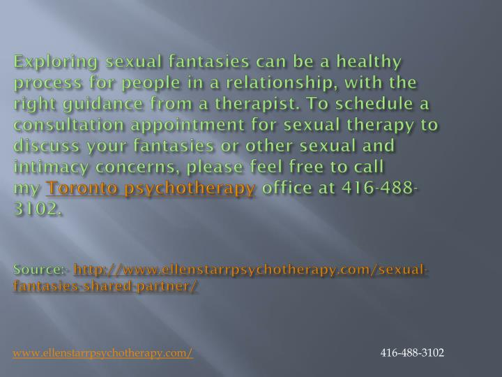 Exploring sexual fantasies can be a healthy process for people in a relationship, with the right guidance from a therapist. To schedule a consultation appointment for sexual therapy to discuss your fantasies or other sexual and intimacy concerns, please feel free to call my