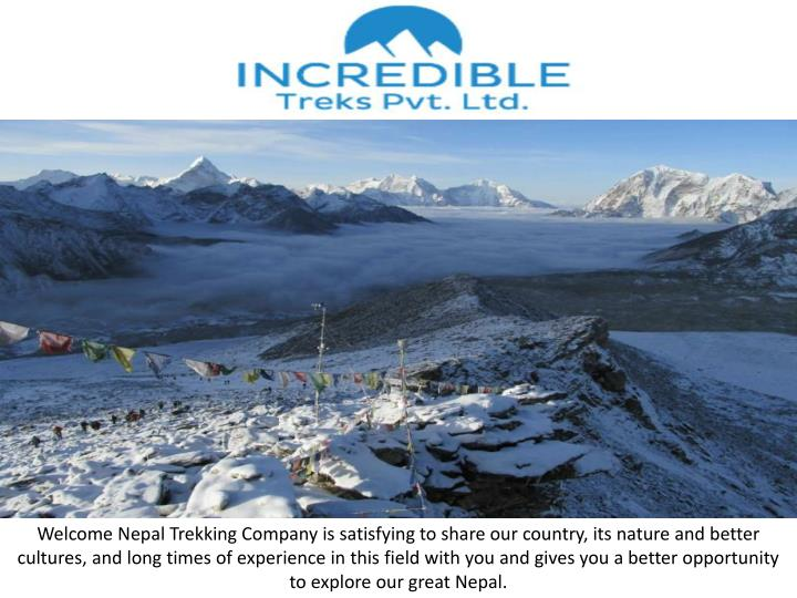 Welcome Nepal Trekking Company is satisfying to share our country, its nature and better cultures, a...