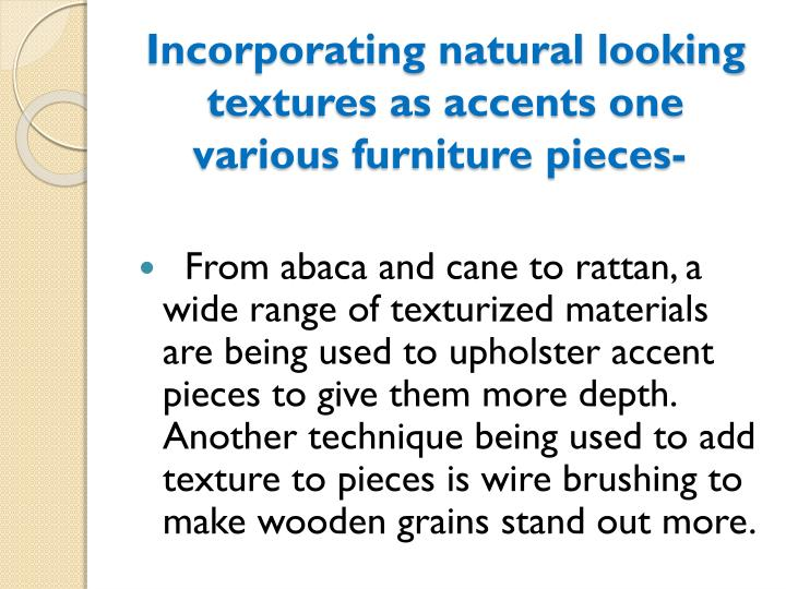 Incorporating natural looking textures as accents one various furniture pieces-