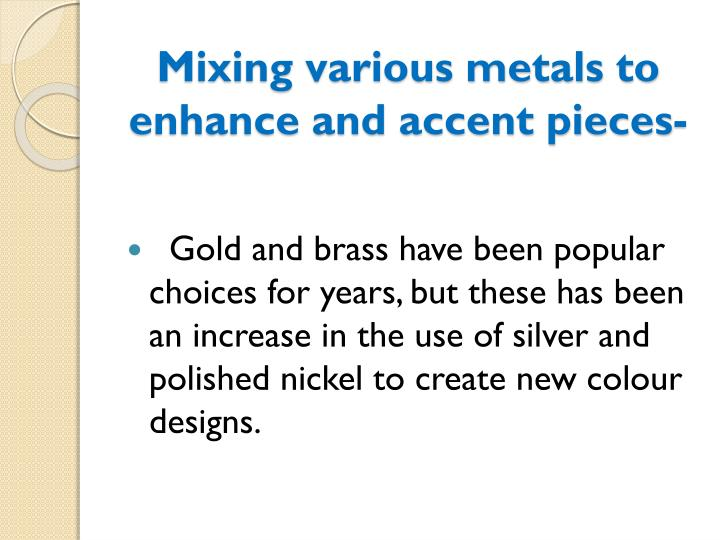 Mixing various metals to enhance and accent pieces-