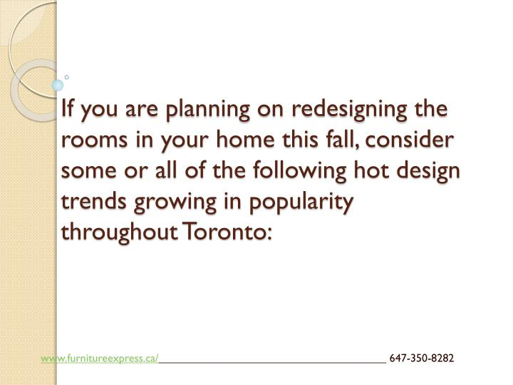 If you are planning on redesigning the rooms in your home this fall, consider some or all of the following hot design trends growing in popularity throughout Toronto: