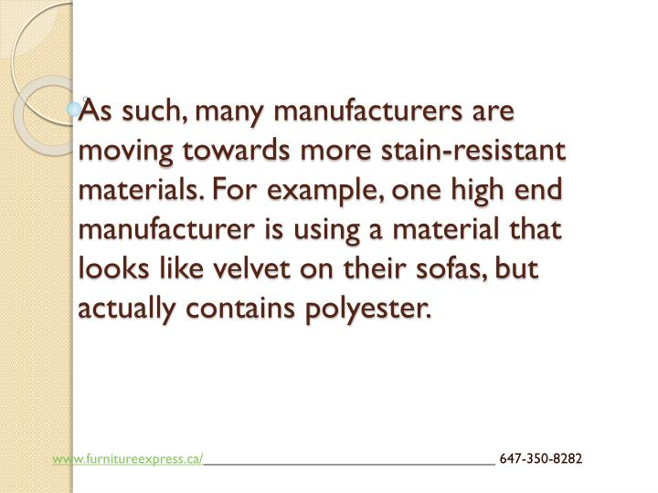 As such, many manufacturers are moving towards more stain-resistant materials. For example, one high end manufacturer is using a material that looks like velvet on their sofas, but actually contains polyester.