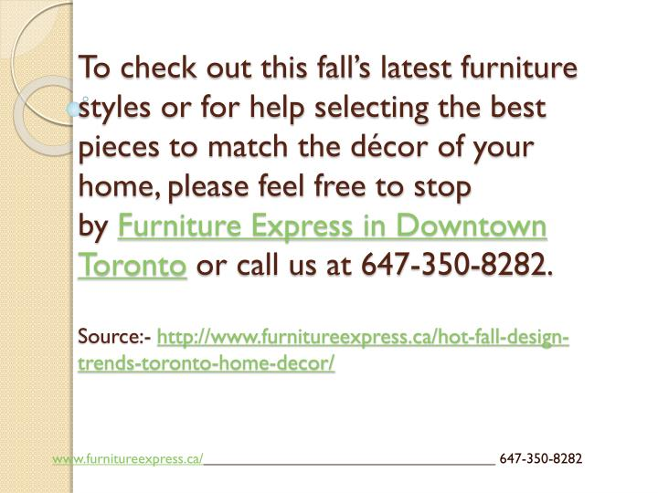 To check out this fall's latest furniture styles or for help selecting the best pieces to match the décor of your home, please feel free to stop by