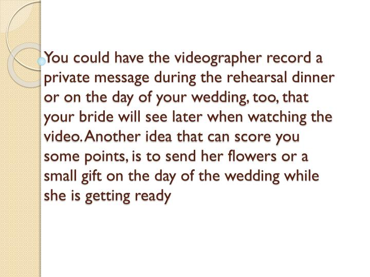 You could have the videographer record a private message during the rehearsal dinner or on the day of your wedding, too, that your bride will see later when watching the video. Another idea that can score you some points, is to send her flowers or a small gift on the day of the wedding while she is getting ready