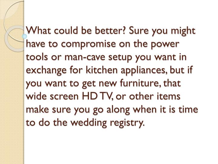 What could be better? Sure you might have to compromise on the power tools or man-cave setup you want in exchange for kitchen appliances, but if you want to get new furniture, that wide screen HD TV, or other items make sure you go along when it is time to do the wedding registry.