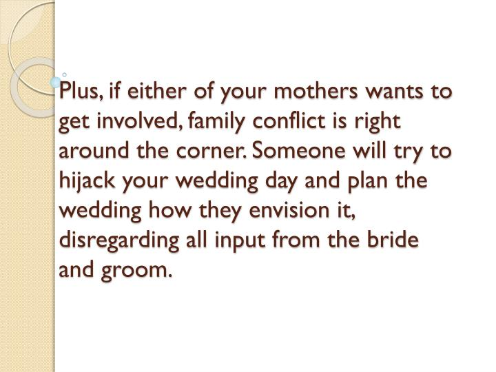 Plus, if either of your mothers wants to get involved, family conflict is right around the corner. Someone will try to hijack your wedding day and plan the wedding how they envision it, disregarding all input from the bride and groom.