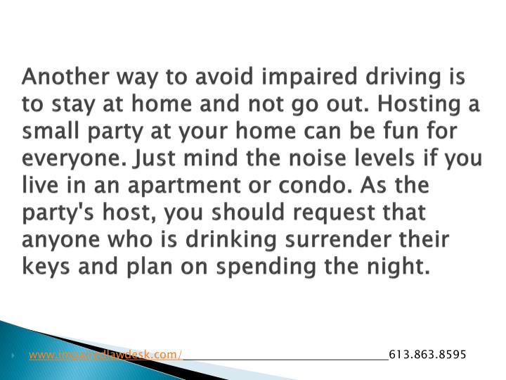 Another way to avoid impaired driving is to stay at home and not go out. Hosting a small party at your home can be fun for everyone. Just mind the noise levels if you live in an apartment or condo. As the party's host, you should request that anyone who is drinking surrender their keys and plan on spending the night.