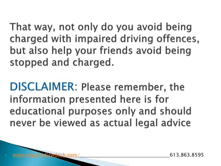 That way, not only do you avoid being charged with impaired driving offences, but also help your friends avoid being stopped and charged.
