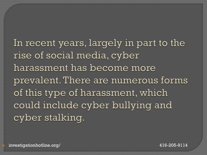 In recent years, largely in part to the rise of social media, cyber harassment has become more prevalent. There are numerous forms of this type of harassment, which could include cyber bullying and cyber stalking.
