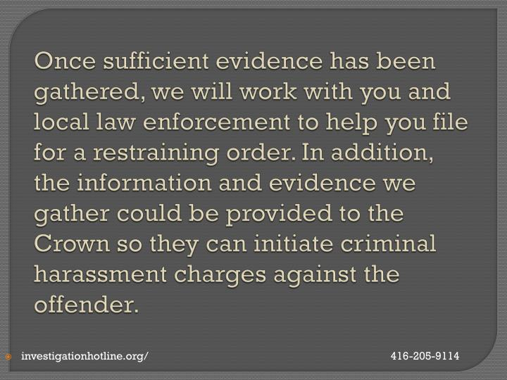 Once sufficient evidence has been gathered, we will work with you and local law enforcement to help you file for a restraining order. In addition, the information and evidence we gather could be provided to the Crown so they can initiate criminal harassment charges against the offender.