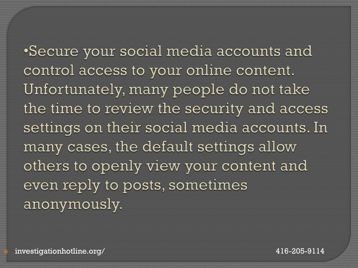 Secure your social media accounts and control access to your online content. Unfortunately, many people do not take the time to review the security and access settings on their social media accounts. In many cases, the default settings allow others to openly view your content and even reply to posts, sometimes anonymously.