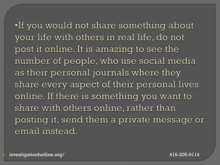 If you would not share something about your life with others in real life, do not post it online. It is amazing to see the number of people, who use social media as their personal journals where they share every aspect of their personal lives online. If there is something you want to share with others online, rather than posting it, send them a private message or email instead.