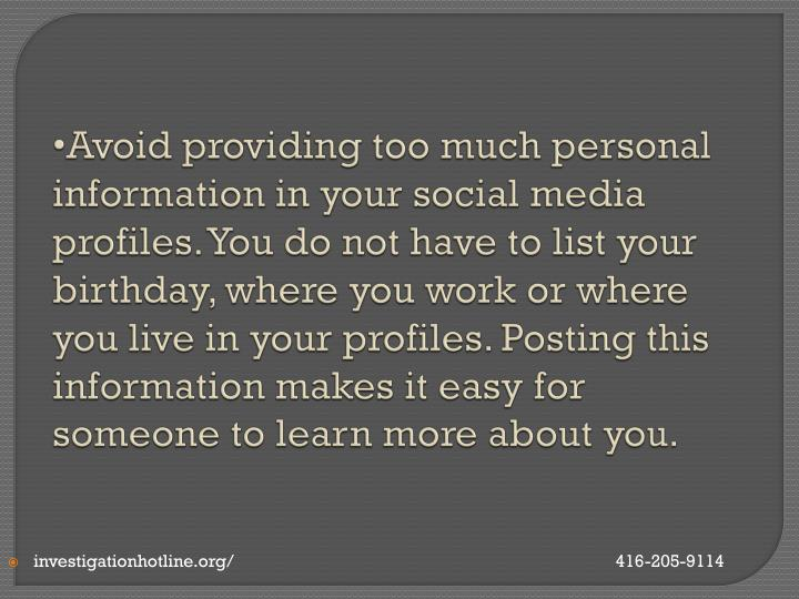 Avoid providing too much personal information in your social media profiles. You do not have to list your birthday, where you work or where you live in your profiles. Posting this information makes it easy for someone to learn more about you.
