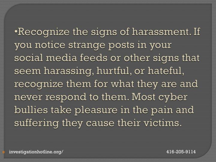 Recognize the signs of harassment. If you notice strange posts in your social media feeds or other signs that seem harassing, hurtful, or hateful, recognize them for what they are and never respond to them. Most cyber bullies take pleasure in the pain and suffering they cause their victims.
