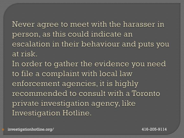 Never agree to meet with the harasser in person, as this could indicate an escalation in their