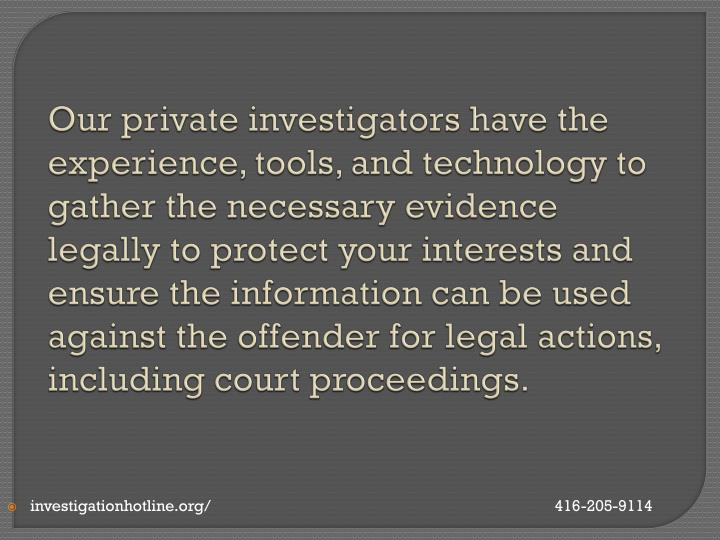 Our private investigators have the experience, tools, and technology to gather the necessary evidence legally to protect your interests and ensure the information can be used against the offender for legal actions, including court proceedings.