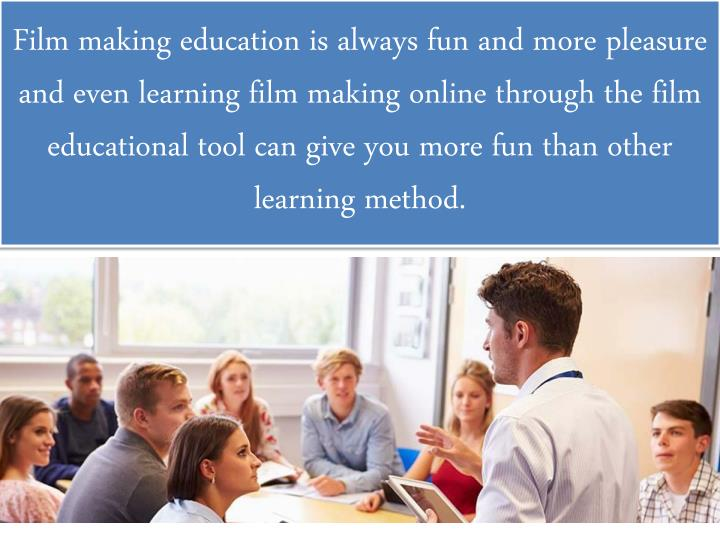 Film making education is always fun and more pleasure and even learning film making online through the film educational tool can give you more fun than other learning method.