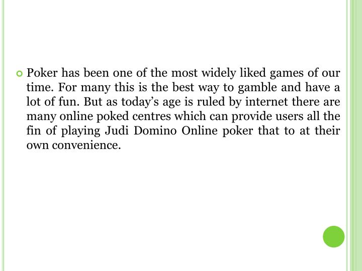 Poker has been one of the most widely liked games of our time. For many this is the best way to gamble and have a lot of fun. But as today's age is ruled by internet there are many online poked centres which can provide users all the fin of playing Judi Domino Online poker that to at their own convenience.