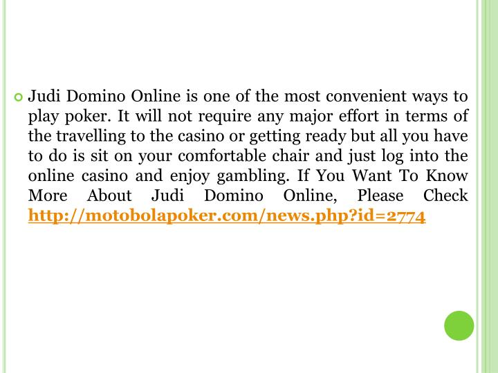 Judi Domino Online is one of the most convenient ways to play poker. It will not require any major effort in terms of the travelling to the casino or getting ready but all you have to do is sit on your comfortable chair and just log into the online casino and enjoy gambling