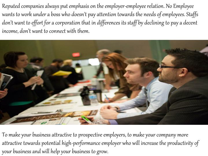 Reputed companies always put emphasis on the employer-employee relation. No Employee wants to work under a boss who doesn't pay attention towards the needs of employees. Staffs don't want to effort for a corporation that in differences its staff by declining to pay a decent income, don't want to connect with them.