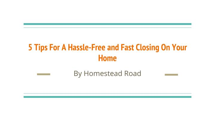 5 Tips For A Hassle-Free and Fast Closing On Your