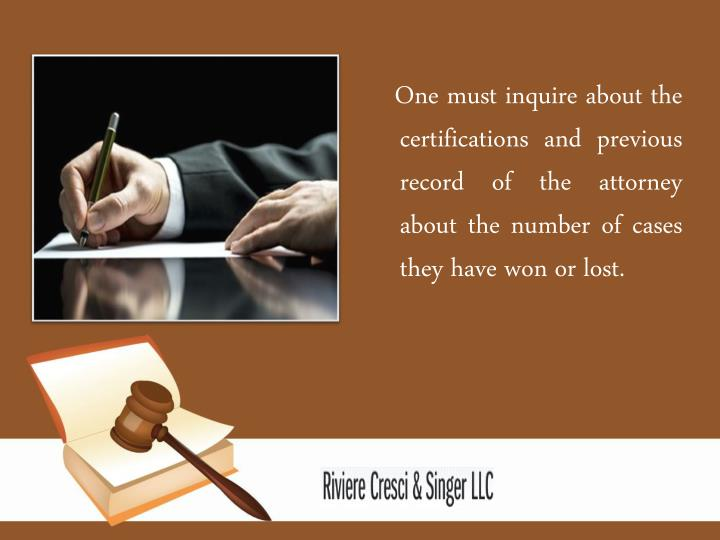One must inquire about the certifications and previous record of the attorney about the number of cases they have won or lost.