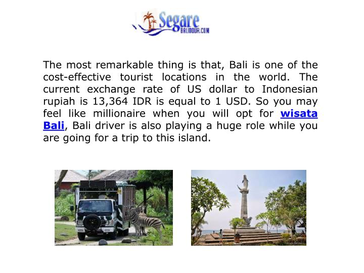The most remarkable thing is that, Bali is one of the cost-effective tourist locations in the world. The current exchange rate of US dollar to Indonesian rupiah is 13,364 IDR is equal to 1 USD. So you may feel like millionaire when you will opt for