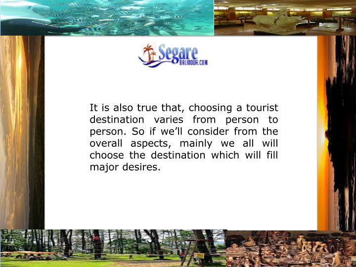It is also true that, choosing a tourist destination varies from person to person. So if we'll con...