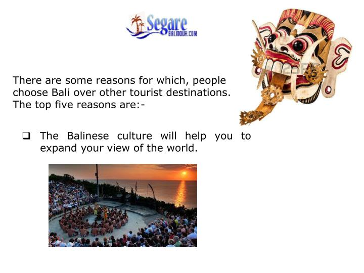 There are some reasons for which, people choose Bali over other tourist destinations. The top five reasons are:-