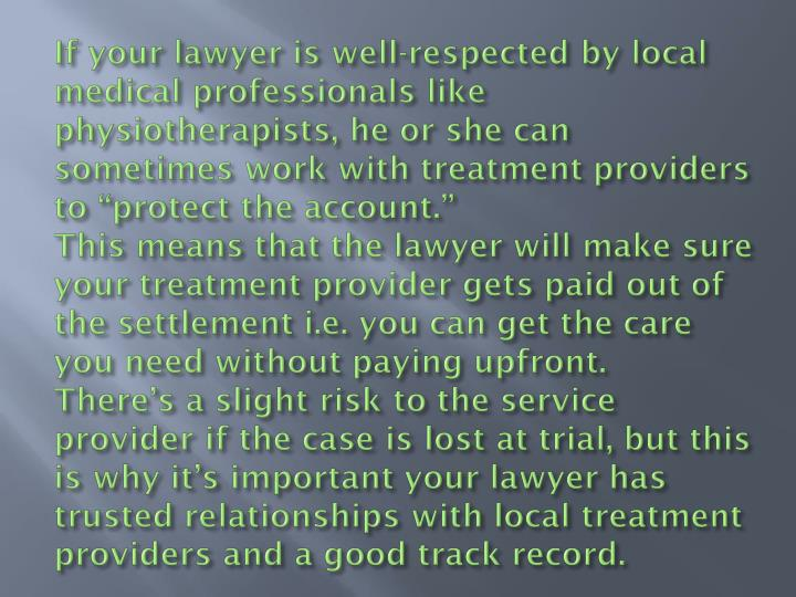 "If your lawyer is well-respected by local medical professionals like physiotherapists, he or she can sometimes work with treatment providers to ""protect the account."""