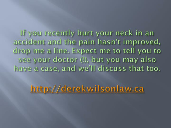 If you recently hurt your neck in an accident and the pain hasn't improved, drop me a line. Expect me to tell you to see your doctor (!), but you may also have a case, and we'll discuss that too