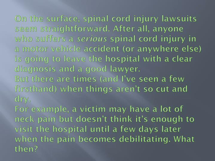 On the surface, spinal cord injury lawsuits seem straightforward. After all, anyone who suffers a