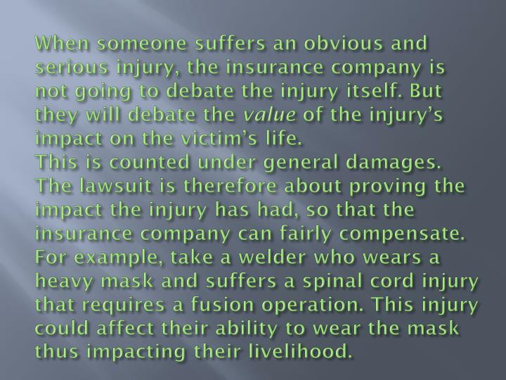 When someone suffers an obvious and serious injury, the insurance company is not going to debate the injury itself. But they will debate the