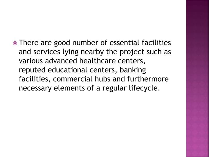 There are good number of essential facilities and services lying nearby the project such as various advanced healthcare centers, reputed educational centers, banking facilities, commercial hubs and furthermore necessary elements of a regular lifecycle.