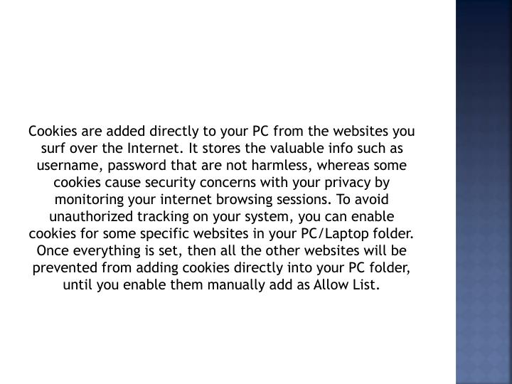 Cookies are added directly to your PC from the websites you surf over the Internet. It stores the valuable info such as username, password that are not harmless, whereas some cookies cause security concerns with your privacy by monitoring your internet browsing sessions. To avoid unauthorized tracking on your system, you can enable cookies for some specific websites in your PC/Laptop folder. Once everything is set, then all the other websites will be prevented from adding cookies directly into your PC folder, until you enable them manually add as Allow List.