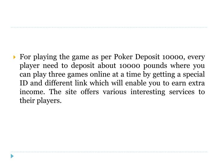 For playing the game as per Poker Deposit 10000, every player need to deposit about 10000 pounds where you can play three games online at a time by getting a special ID and different link which will enable you to earn extra income. The site offers various interesting services to their players.