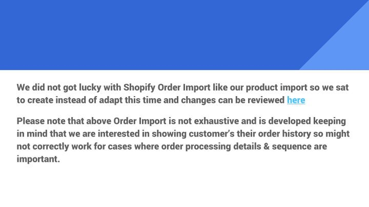 We did not got lucky with Shopify Order Import like our product import so we sat to create instead of adapt this time and changes can be reviewed