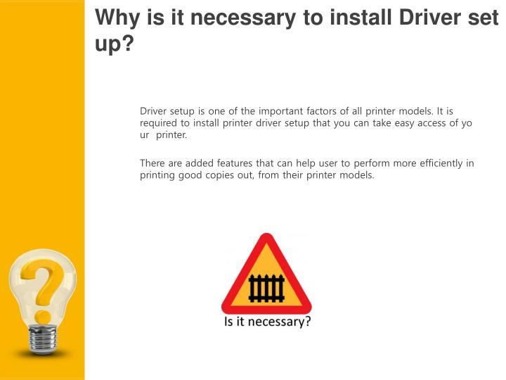Why is it necessary to install Driver setup?