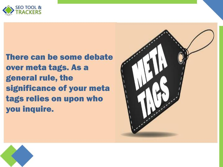 There can be some debate over meta tags. As a general rule, the significance of your meta tags relie...