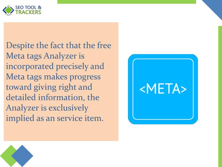 Despite the fact that the free Meta tags Analyzer is incorporated precisely and Meta tags makes progress toward giving right and detailed information, the Analyzer is exclusively implied as an service item.