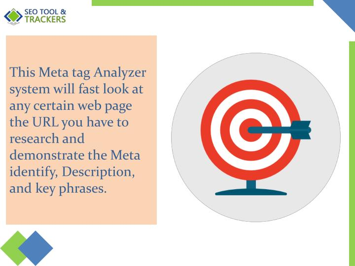 This Meta tag Analyzer system will fast look at any certain web page the URL you have to research and demonstrate the Meta identify, Description, and key phrases.