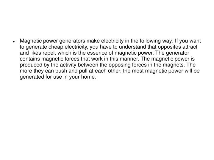 Magnetic power generators make electricity in the following way: If you want to generate cheap elect...