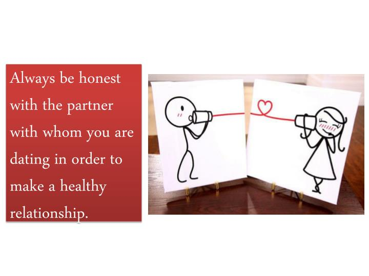 Always be honest with the partner with whom you are dating in order to make a healthy relationship.