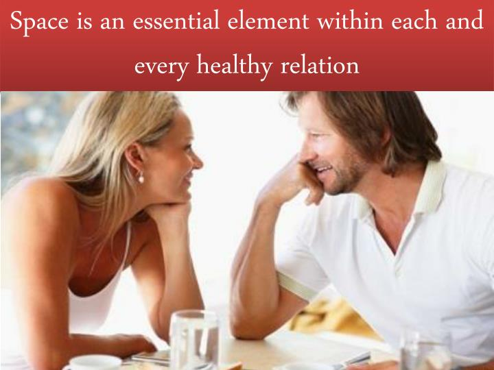 Space is an essential element within each and every healthy relation