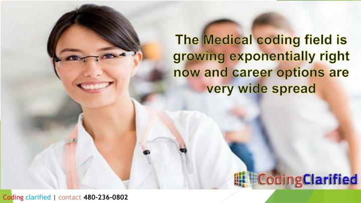 The Medical coding field is growing exponentially right now and career options are very wide spread
