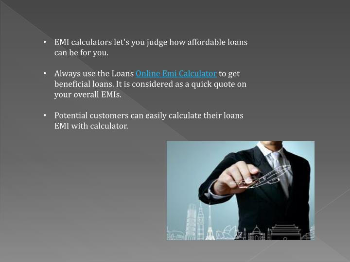 EMI calculators let's you judge how affordable loans can be for you.