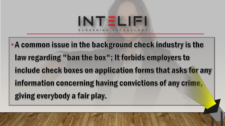 "A common issue in the background check industry is the law regarding ""ban the box""; It forbids employers to include check boxes on application forms that asks for any information concerning having convictions of any crime, giving everybody a fair play."