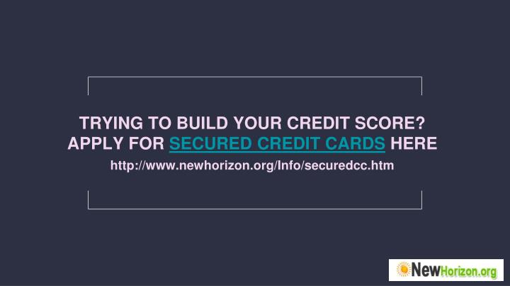 TRYING TO BUILD YOUR CREDIT SCORE?